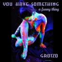 Cover of track You have something, a funny thing by Grotzo