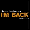 Cover of track I have bad news, i'm back by Grotzo